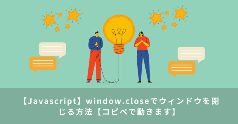 【Javascript】window.closeでウィンドウを閉じる方法【コピペで動きます】
