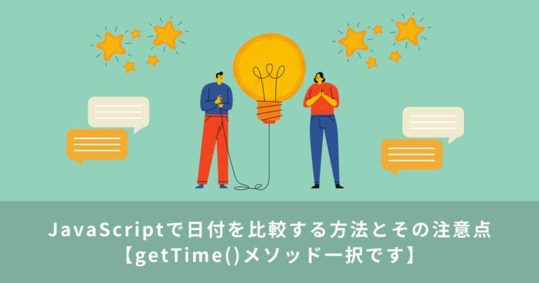 JavaScriptで日付を比較する方法とその注意点【getTime()メソッド一択です】