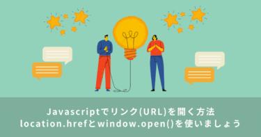 【Javascript】リンク(URL)を開く方法(location.hrefとwindow.open())