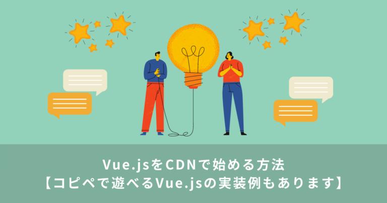 Vue.jsをCDNで始める方法【コピペで遊べるVue.jsの実装例もあります】